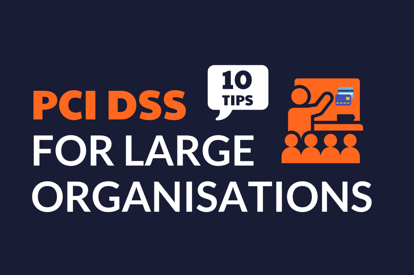 """Graphic text in images says PCI DSS for Large Organizations, with the words """"10 Tips"""" in a speech bubble. Smaller graphic beside text shows students in a class learning about payment cards."""