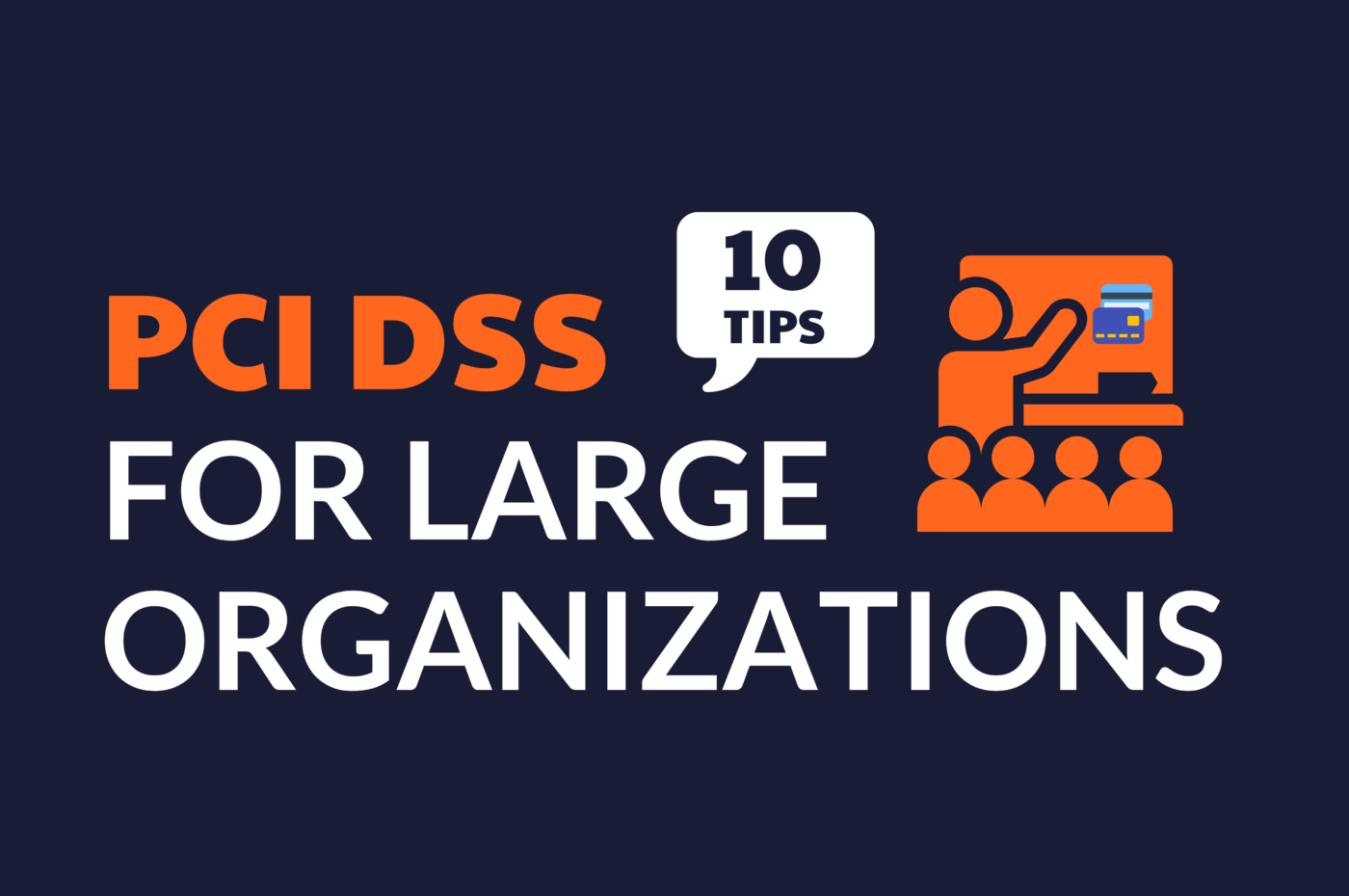 "Graphic text in images says PCI DSS for Large Organizations, with the words ""10 Tips"" in a speech bubble. Smaller graphic beside text shows students in a class learning about payment cards."