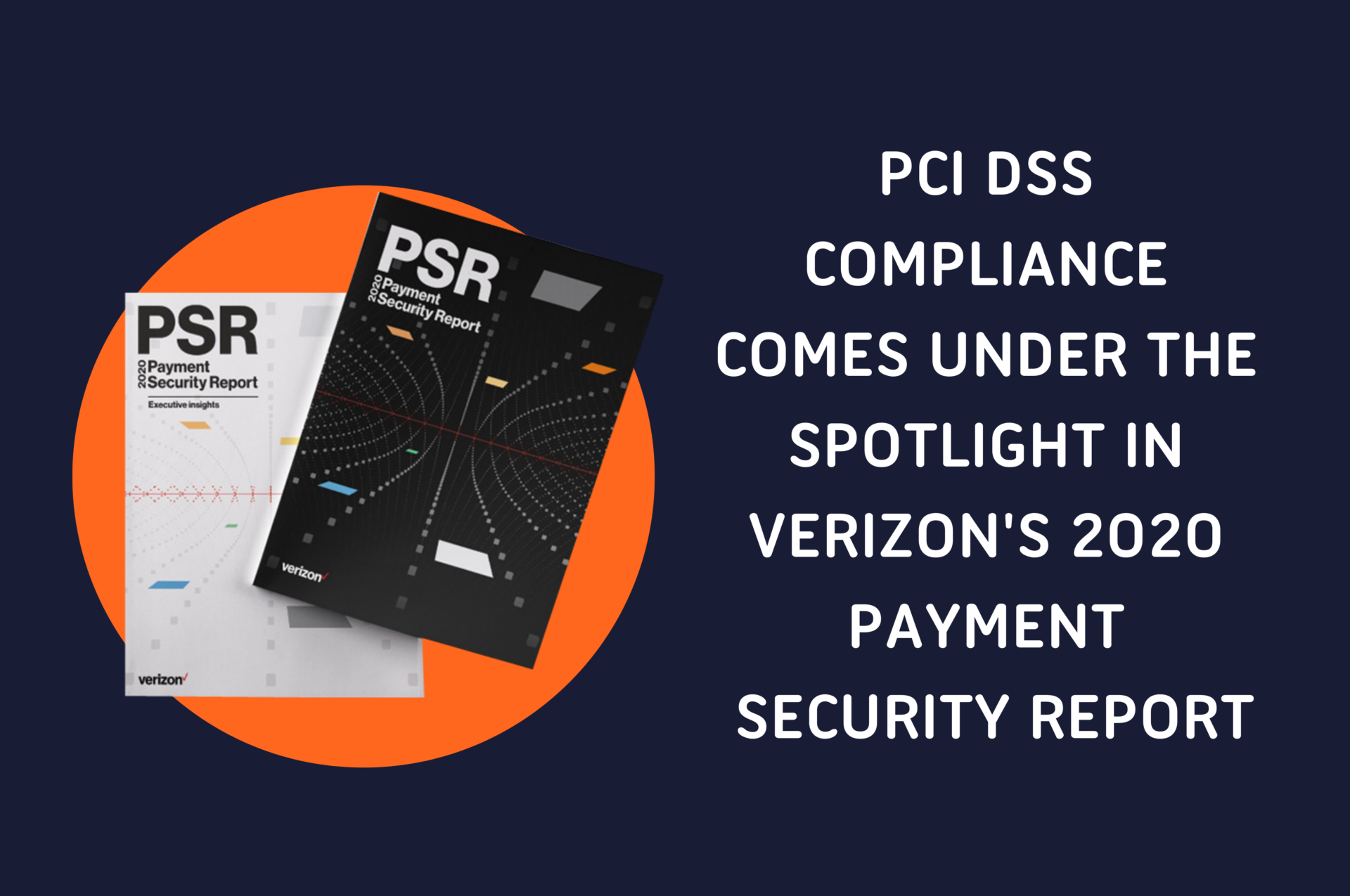 Graphic containing the cover of Verizon's 2020 Payment Security Report in a circle, and the title: PCI DSS Compliance Comes Under the Spotlight in Verizon's 2020 Payment Security Report